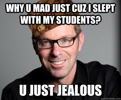 why u mad just cuz i slept with my students? U just jealous  Scumbag Schwyzer