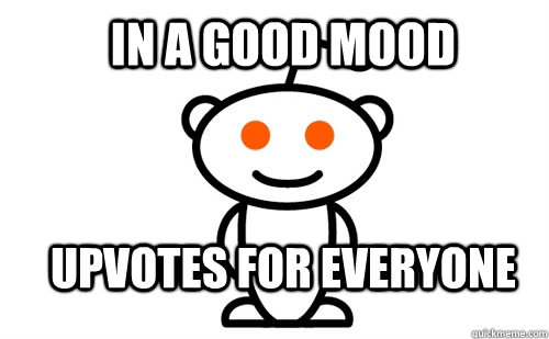 In a good mood upvotes for everyone  Good Guy Reddit