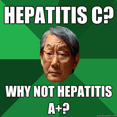 Hepatitis C? Why not Hepatitis A+?  High Expectations Asian Father