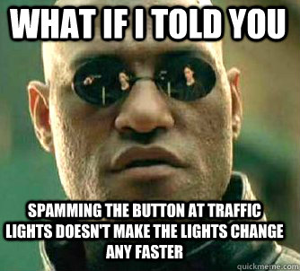 what if i told you spamming the button at traffic lights doesn't make the lights change any faster - what if i told you spamming the button at traffic lights doesn't make the lights change any faster  Matrix Morpheus