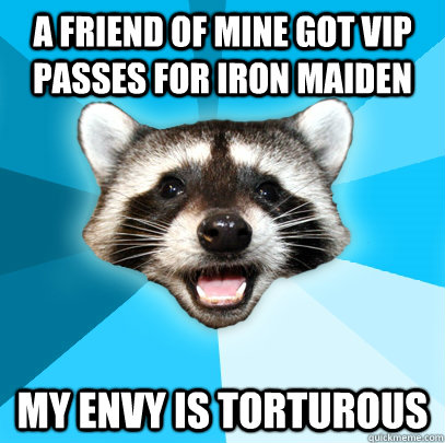 A friend of mine got VIP passes for Iron Maiden My envy is torturous - A friend of mine got VIP passes for Iron Maiden My envy is torturous  Lame Pun Coon