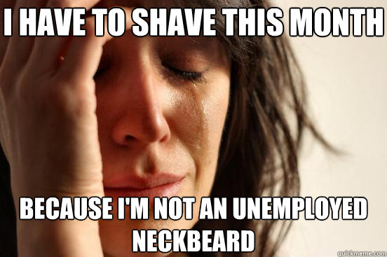 I have to shave this month  because i'm not an unemployed neckbeard - I have to shave this month  because i'm not an unemployed neckbeard  First World Problems