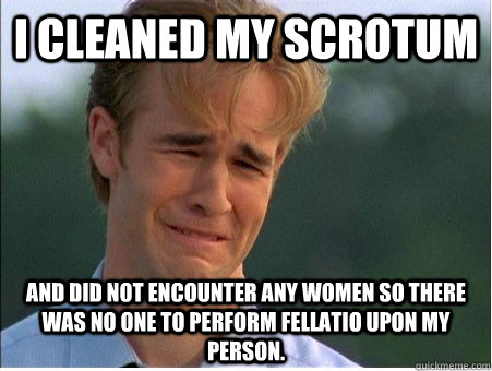 I cleaned my scrotum And did not encounter any women so there was no one to perform fellatio upon my person. - I cleaned my scrotum And did not encounter any women so there was no one to perform fellatio upon my person.  1990s Problems