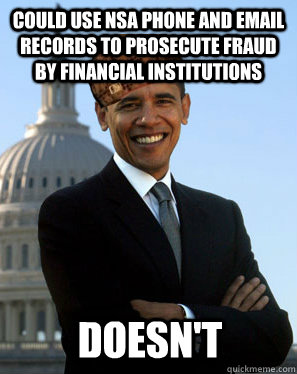 COULD USE NSA PHONE AND EMAIL RECORDS TO PROSECUTE FRAUD BY FINANCIAL INSTITUTIONS  DOESN'T - COULD USE NSA PHONE AND EMAIL RECORDS TO PROSECUTE FRAUD BY FINANCIAL INSTITUTIONS  DOESN'T  Scumbag Obama