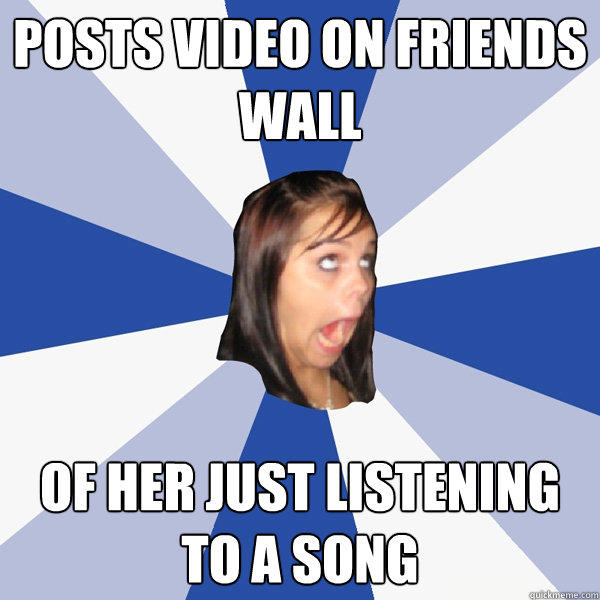 Posts video on friends wall Of her just listening to a song - Posts video on friends wall Of her just listening to a song  Annoying Facebook Girl