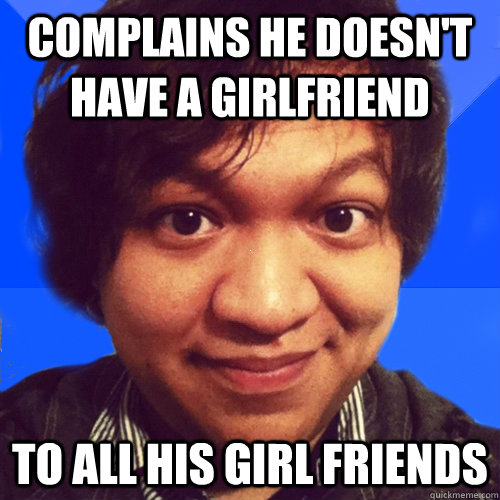 complains he doesn't have a girlfriend to all his girl friends