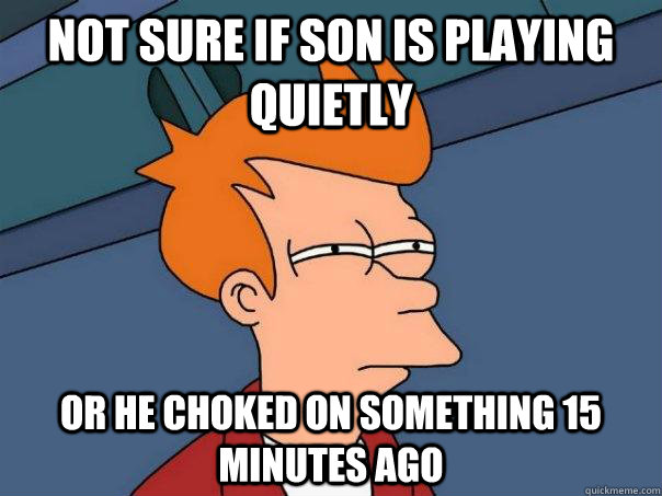 not sure if son is playing quietly Or he choked on something 15 minutes ago - not sure if son is playing quietly Or he choked on something 15 minutes ago  Misc