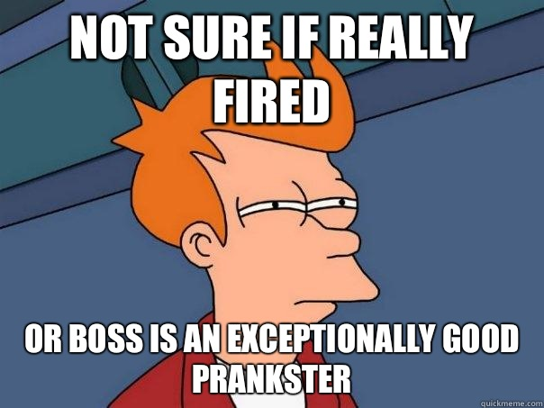 Not sure if really fired Or boss is an exceptionally good prankster - Not sure if really fired Or boss is an exceptionally good prankster  Futurama Fry