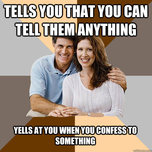 tells you that you can tell them anything yells at you when you confess to something - tells you that you can tell them anything yells at you when you confess to something  Scumbag Parents