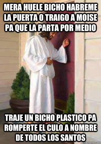 mera huele bicho habreme la puerta o traigo a moise pa que la parta por medio traje un bicho plastico pa romperte el culo a nombre de todos los santos