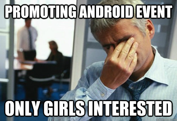 Promoting Android event only girls interested - Promoting Android event only girls interested  Male First World Problems