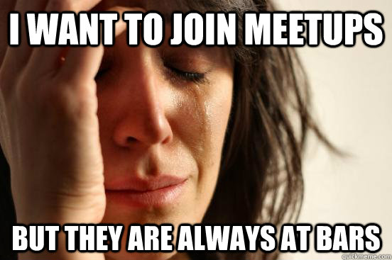 I want to join meetups But they are always at bars - I want to join meetups But they are always at bars  First World Problems