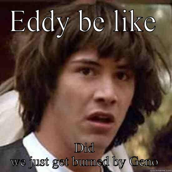 What happend - EDDY BE LIKE DID WE JUST GET BURNED BY GENO conspiracy keanu