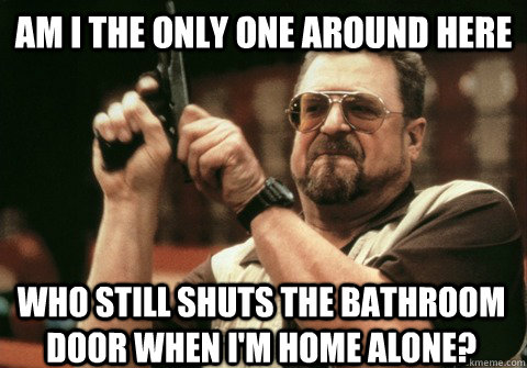 Am I the only one around here who still shuts the bathroom door when I'm home alone? - Am I the only one around here who still shuts the bathroom door when I'm home alone?  Am I the only one