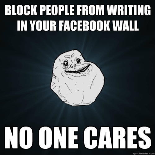 Block people from writing in your facebook wall No one cares - Block people from writing in your facebook wall No one cares  Forever Alone