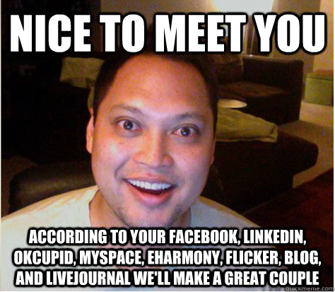 Nice to meet you according to your facebook, linkedin, okcupid, myspace, eharmony, flicker, blog, and livejournal we'll make a great couple - Nice to meet you according to your facebook, linkedin, okcupid, myspace, eharmony, flicker, blog, and livejournal we'll make a great couple  Overly Attached Boyfriend