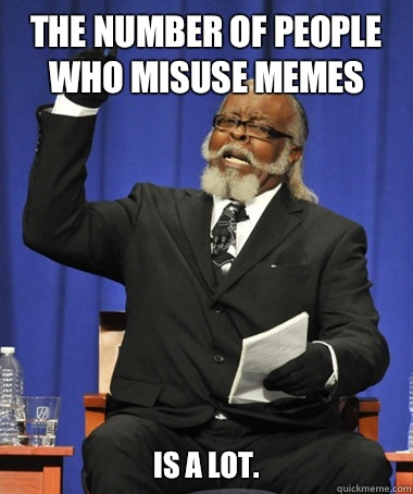 The number of people who misuse memes is a lot. - The number of people who misuse memes is a lot.  The Rent Is Too Damn High