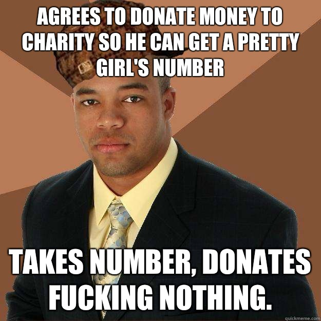 Agrees to donate money to charity so he can get a pretty girl's number Takes number, donates fucking nothing. - Agrees to donate money to charity so he can get a pretty girl's number Takes number, donates fucking nothing.  Scumbag black man