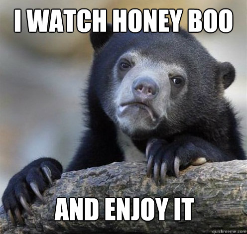 I watch Honey Boo Boo and enjoy it - I watch Honey Boo Boo and enjoy it  Confession Bear Eating