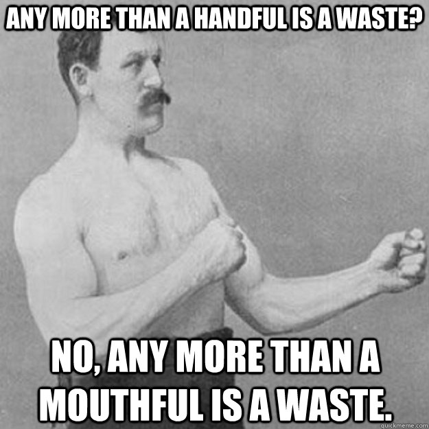 any more than a handful is a waste? no, any more than a mouthful is a waste. - any more than a handful is a waste? no, any more than a mouthful is a waste.  overly manly man