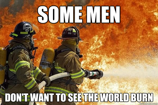 some men don't want to see the world burn - some men don't want to see the world burn  good guy firefighter