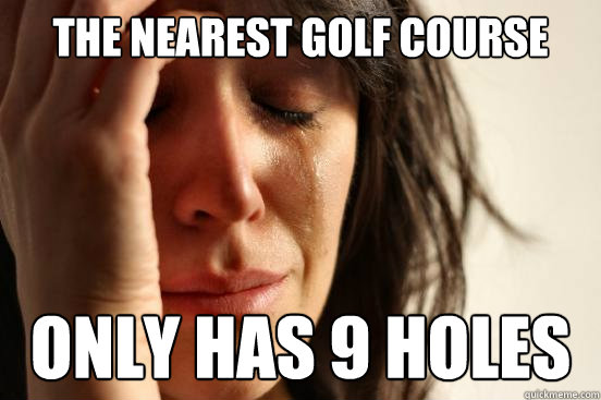 the nearest golf course only has 9 holes - the nearest golf course only has 9 holes  First World Problems