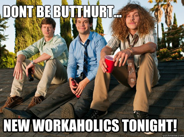 Dont be butthurt... New workaholics tonight!