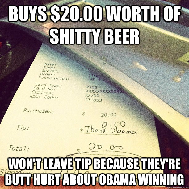 buys $20.00 worth of shitty beer Won't leave tip because they're butt hurt about obama winning - buys $20.00 worth of shitty beer Won't leave tip because they're butt hurt about obama winning  Misc