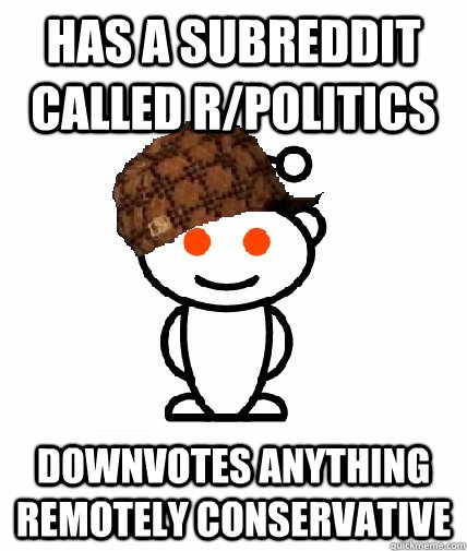has a subreddit called r/politics downvotes anything remotely conservative - has a subreddit called r/politics downvotes anything remotely conservative  Scumbag Reddit