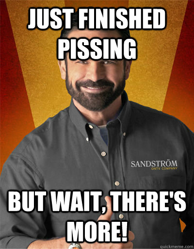 just finished pissing But wait, there's more! - just finished pissing But wait, there's more!  Billy Mays