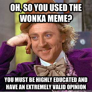 Oh, so you used the wonka meme? You must be highly educated and have an extremely valid opinion - Oh, so you used the wonka meme? You must be highly educated and have an extremely valid opinion  Condescending Wonka