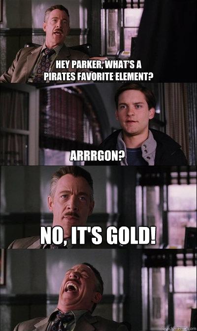 Hey Parker, what's a  pirates favorite element? Arrrgon? No, it's gold!   JJ Jameson