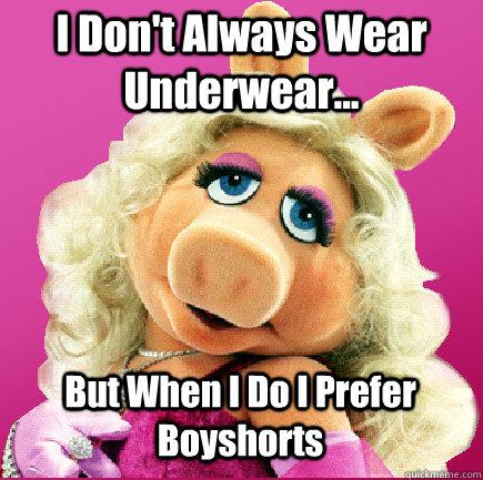 I Don't Always Wear Underwear... But When I Do I Prefer Boyshorts  Miss Piggy