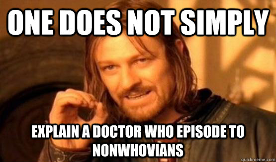 One does not simply explain a Doctor who episode to nonwhovians
