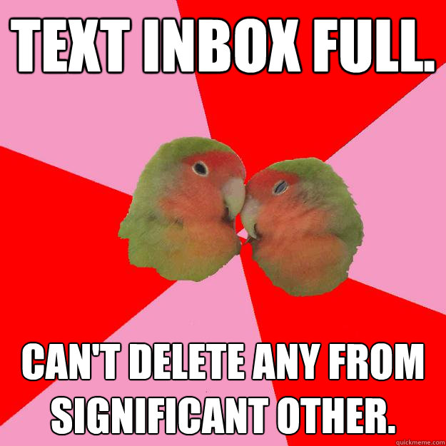 Text inbox full. Can't delete any from Significant Other. - Text inbox full. Can't delete any from Significant Other.  Annoying Lovebirds
