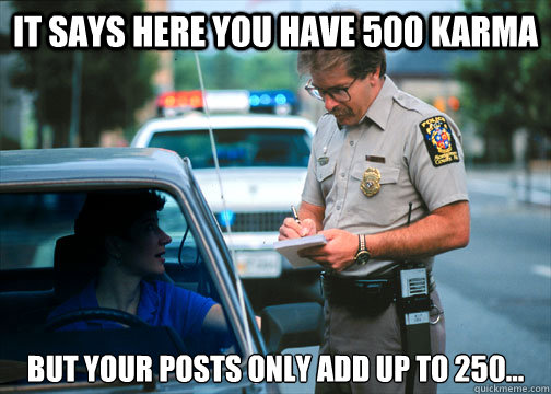 It says here you have 500 karma but your posts only add up to 250... - It says here you have 500 karma but your posts only add up to 250...  Karma Police