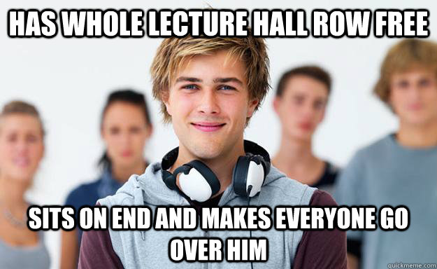 Has whole lecture hall row free sits on end and makes everyone go over him  New College Freshman
