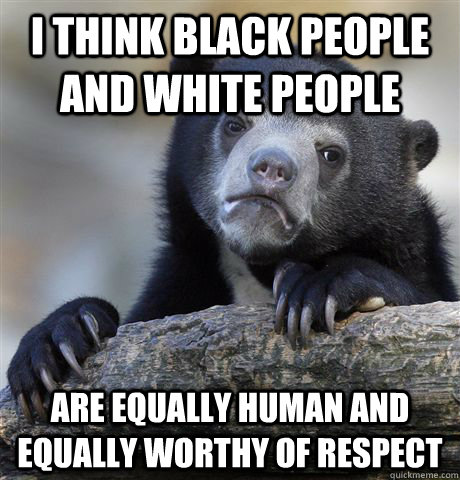 I think black people and white people are equally human and equally worthy of respect - I think black people and white people are equally human and equally worthy of respect  Confession Bear