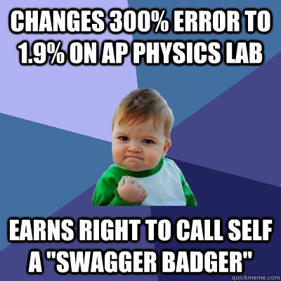 changes 300% error to 1.9% on AP Physics Lab earns right to call self a