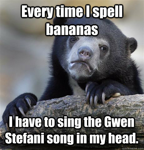 Every time I spell bananas I have to sing the Gwen Stefani song in my head.  - Every time I spell bananas I have to sing the Gwen Stefani song in my head.   Confession Bear
