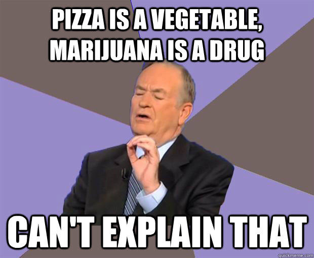 Pizza is a vegetable, marijuana is a drug Can't explain that  Bill O Reilly