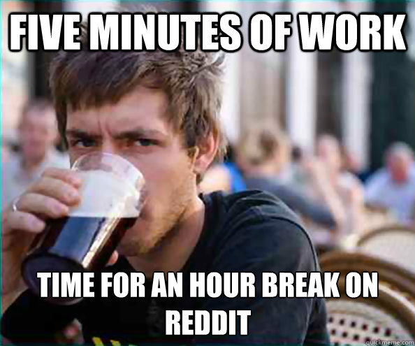 Five minutes of work Time for an hour break on reddit Caption 3 goes here - Five minutes of work Time for an hour break on reddit Caption 3 goes here  Lazy College Senior