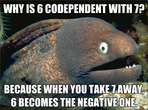 Why is 6 codependent with 7? Because when you take 7 away, 6 becomes the negative one.  Bad Joke Eel