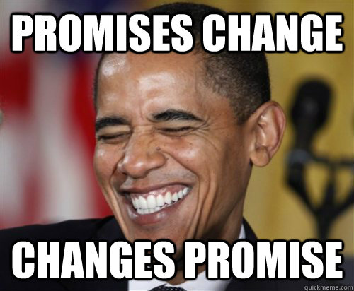 Promises Change Changes Promise - Promises Change Changes Promise  Scumbag Obama