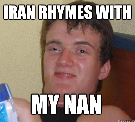 Iran rhymes with my nan - Iran rhymes with my nan  10 Guy