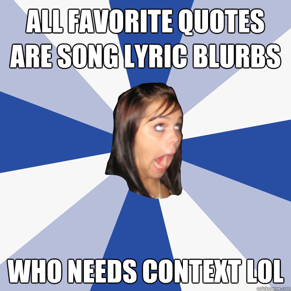 All favorite quotes are song lyric blurbs Who needs context LOL - All favorite quotes are song lyric blurbs Who needs context LOL  Annoying Facebook Girl