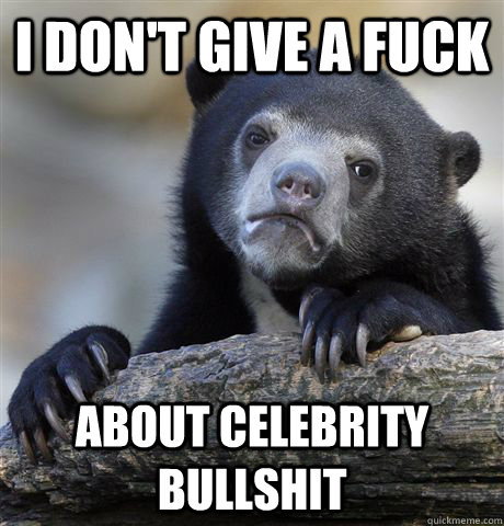 I don't give a fuck About celebrity bullshit - I don't give a fuck About celebrity bullshit  Confession Bear