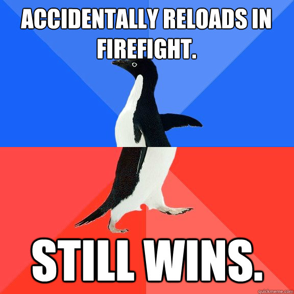 Accidentally Reloads in firefight.  Still wins. - Accidentally Reloads in firefight.  Still wins.  Socially Awkward Awesome Penguin