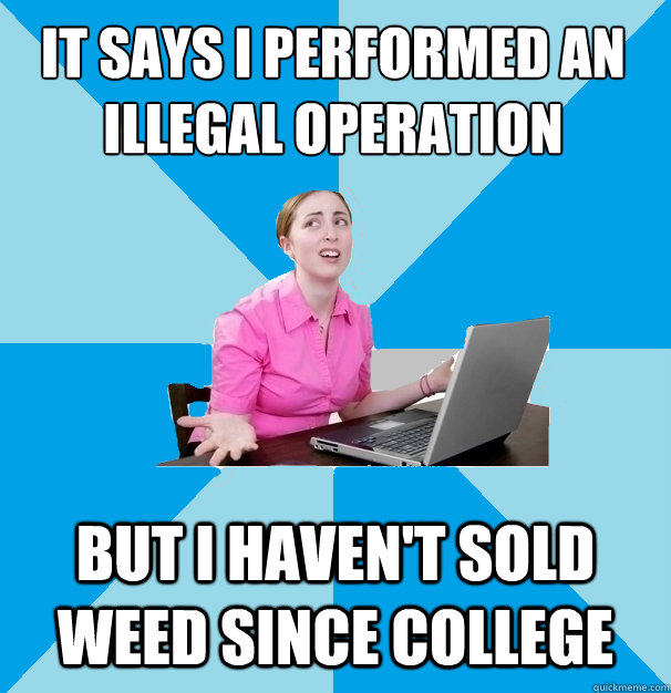 it says i performed an illegal operation  but i haven't sold weed since college  Computer Illiterate Coworker