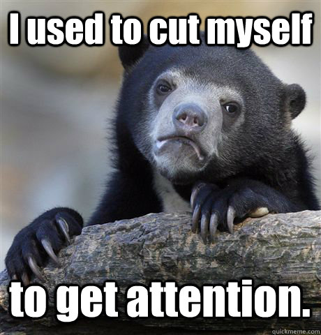 I used to cut myself to get attention. - I used to cut myself to get attention.  Confession Bear